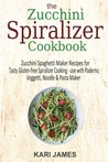 The Zucchini Spiralizer Cookbook: 101 Zucchini Spaghetti Maker Recipes for Tasty Gluten-free Spiralizer Cooking - use with Paderno, Veggetti, Noodle & Pasta Maker