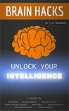 Brain Hacks, Unlock Your Intelligence: A Guide to Get Smarter, Enhance Memory, Increase Creativity, Faster Thinking, Learning, Better Focus, Boost Performance, ... Critical Thinking, Problem Solving Book 1)
