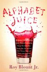 Alphabet Juice: The Energies, Gists, and Spirits of Letters, Words, and Combinations Thereof; Their Roots, Bones, Innards, Piths, Pips, and Secret Parts, Tinctures, Tonics, and Essences; With Examples of Their Usage Foul and Savory