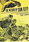 The Wizard of Sun City: The Strange True Story of Charles Hatfield, the Rainmaker Who Drowned a City's Dreams