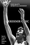 Kresimer Cosic: One Man's Spiritual Journey: Sports Legend and a Nation's Hero