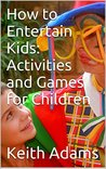 How to Entertain Kids: Activities and Games for Children