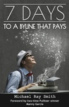 7 Days to a Byline that Pays by Michael Ray Smith