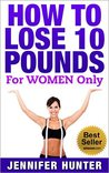HOW TO LOSE 10 POUNDS: FOR WOMEN ONLY - Weight Loss: (Lose 10 Pounds, How to Lose Ten Pounds, Lose Weight, Weight Loss, Lose Ten Pounds, How to Lose Weight, Losing Weight)
