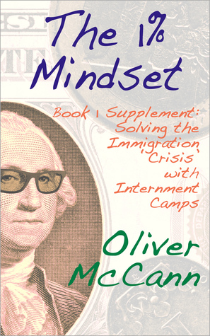 The 1% Mindset: Book 1 Supplement: Solving the Immigration Crisis with Internment Camps Oliver McCann