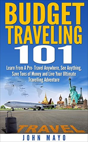 Budget Traveling 101: Learn From A Pro- Travel Anywhere, See Anything, Save Tons of Money and Live Your Ultimate Travelling Adventure. John Mayo