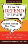 How to Defend the Faith without Raising Your Voice: Civil Responses to Catholic Hot Button Issues, Revised and Updated