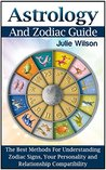 Astrology And Zodiac Guide: The Best Methods For Understanding Zodiac Signs, Your Personality and Relationship Compatibility (Astrology And Zodiac Guide, Zodiac Signs, Astrology)