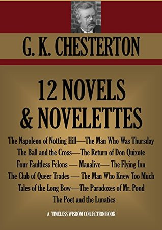 G.K.CHESTERTON 12 NOVELS AND NOVELETTES: The Napoleon of Notting Hill, The Man Who Was Thursday, The Ball and the Cross, The Return of Don Quixote and many more.  by  G.K. Chesterton