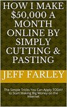 How I Make $50,000 a Month Online by Simply Cutting & Pasting: The Simple Tricks You Can Apply TODAY to Start Making Big Money on the Internet