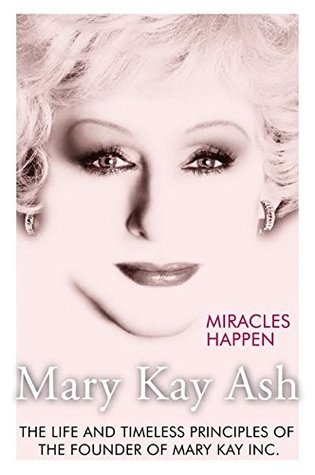 Miracles Happen: The Life and Timeless Principles of the Founder of Mary Kay Inc.
