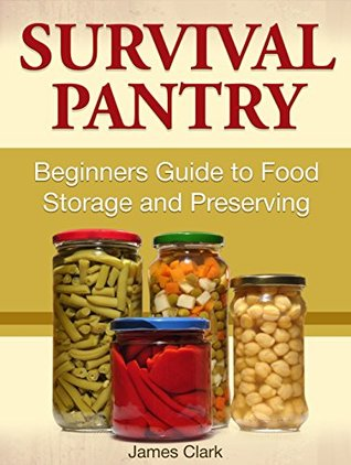 Survival Pantry: Beginners Guide to Food Storage and Preserving James Clark