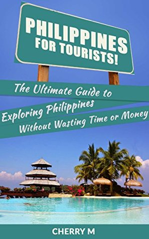 Philippines For Tourist!: The Ultimate Guide to Exploring Philippines Without Wasting Time or Money  by  Cherry M