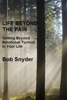 Life Beyond the Pain: Getting Beyond Emotional Turmoil In Your Life