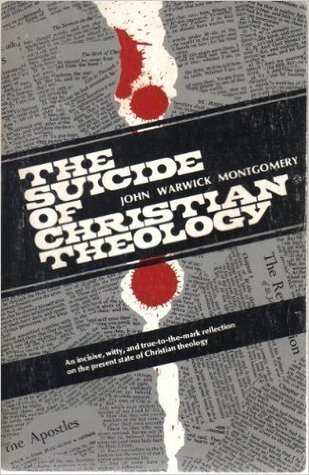 The Suicide Of Christian Theology by John Warwick Montgomery
