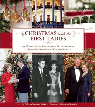 Christmas with the First Ladies: The White House Decorating Tradition from Jacqueline Kennedy to Michelle Obama