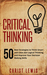 Critical Thinking: 50 Best Strategies to Think Smart and Clear, Get Logical Thinking, and Improve Your Decision Making Skills (Organize Yourself, Organize ... Self Organization, To Do List Book 18)