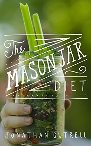 The Mason Jar Diet: Learn the secret habits I uncovered to lose weight, feel better than ever, and save money during my real-world busy schedule Jonathan Cutrell
