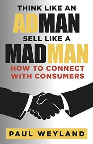 Think Like an Adman Sell Like a Madman: How to Connect With Consumers Paul Weyland