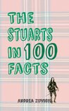 The Stuarts in 100 Facts by Andrea Zuvich