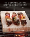 The Simple Art of Salt Block Cooking: Grill, Cure, Bake and Serve with Himalayan Salt Blocks
