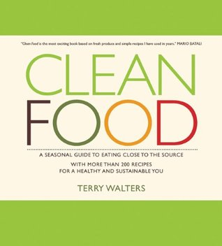 Clean Food: A Seasonal Guide to Eating Close to the Source with More Than 200 Recipes for a Healthy and Sustainable You