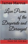 Love Poems of the Desperate and Deranged: Love is like a Fluttering Dream Forever Felt Never Seen