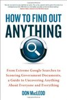 How to Find Out Anything: From Extreme Google Searches to Scouring Government Documents, a Guide to Uncove ring Anything About Everyone and Everything
