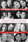The Mother-Daughter Project: How Mothers and Daughters Can Band Together, Beat the Odds,and Thrive ThroughAdolescence