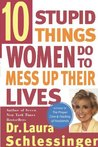 Ten Stupid Things Women Do to Mess Up Their Lives by Laura C. Schlessinger