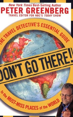 Don't Go There! The Travel Detective's Essential Guide to the... by Peter Greenberg