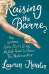 Raising the Barre: Big Dream, False Starts, and My Midlife Quest to Dance The Nutcracker