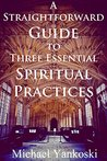 A Straightforward Guide to Three Essential Spiritual Practices