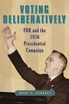 Voting Deliberatively: FDR and the 1936 Presidential Campaign (Rhetoric and Democratic Deliberation)