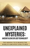 Unexplained Mysteries: Ancient Aliens Or Lost Technology?: The Missing Tech Behind The World's Greatest Structures