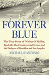 Forever Blue: The True Story of Walter O'Malley, Baseball's Most Controversial Owner,and the Dodgers of Brooklyn and Los Angeles