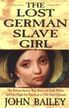 The Lost German Slave Girl: The Extraordinary True Story of the Slave Sally Miller and Her Fight for Freedom in Old New Orleans