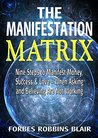 The Manifestation Matrix: Nine Steps to Manifest Money, Success and Love - When Asking and Believing Are Not Working (Amazing Manifestation Strategies to Attract the Life You Want Book 2)