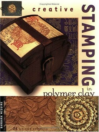 Creative Stamping in Polymer Clay by Barbara A. McGuire