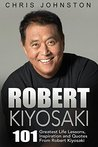 Robert Kiyosaki: 101 Greatest Life Lessons, Inspiration and Quotes From Robert Kiyosaki (Second Chance, Cashflow Quadrant, Rich Dad Poor Dad)