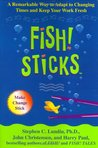 Fish! Sticks: A Remarkable Way to Adapt to Changing Times and Keep Your Work Fresh