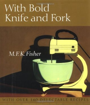 With Bold Knife and Fork by Mary Francis Kennedy Fisher