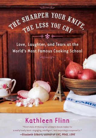 The Sharper Your Knife, the Less You Cry by Kathleen Flinn