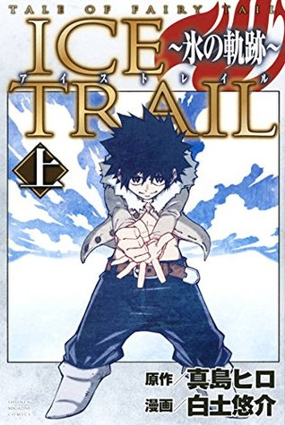 アイストレイル ~氷の軌跡~ 上 [Fearī Teiru Aisu Toreiru] 1 (Tale of Fairy Tail: Ice Trail, #1)