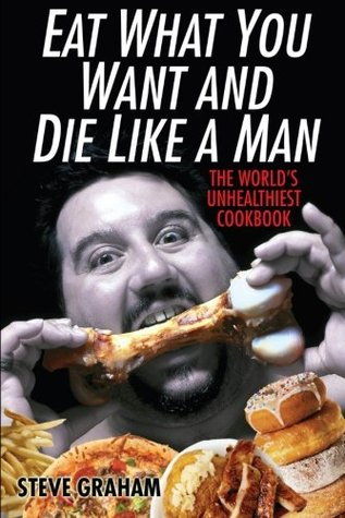 Eat What You Want And Die Like A Man by Steve H. Graham