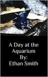 A Day at the Aquarium By: Ethan Smith