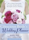 The Conscious Bride's Wedding Planner: How to Prepare Emotionally, Practically, and Spiritually for a Meaningful and Joyous Wedding