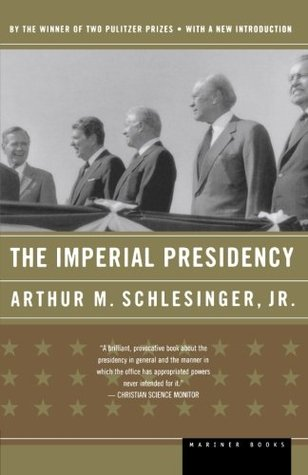 The Imperial Presidency by Arthur M. Schlesinger Jr.
