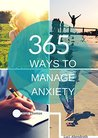 365 Ways To Manage Anxiety: Learn Easy and Effective Ways to Cope with Anxiety and Live the Life You Deserve