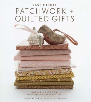 Last-Minute Patchwork + Quilted Gifts by Joelle Hoverson